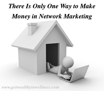 There is only one way to make money in network marketing. Most network marketers that I have talked to don't know this.