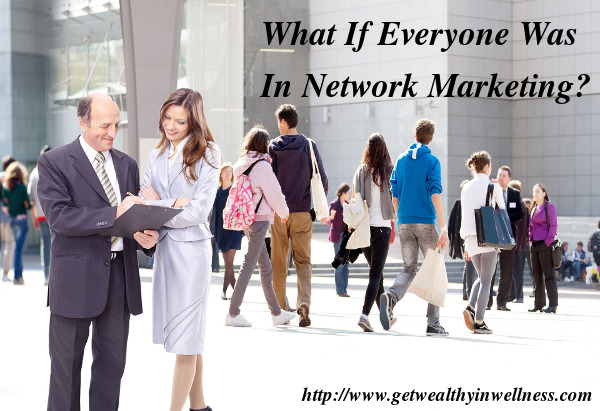 Do you think there is too much network marketing competition? What if everyone was in network marketing?